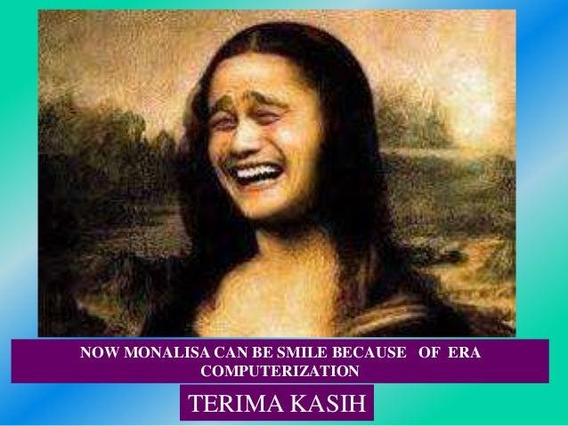 NOW MONALISA CAN BE SMILE BECAUSE OF ERA COMPUTERIZATION TERIMA KASIH