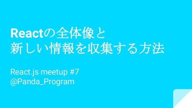 Reactの全体像と 新しい情報を収集する方法 React.js meetup #7 @Panda_Program