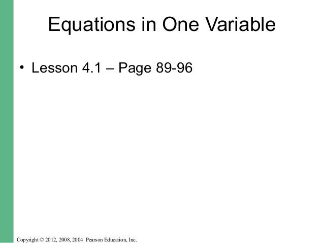 Equations in One Variable  • Lesson 4.1 – Page 89-96  Copyright © 2012, 2008, 2004 Pearson Education, Inc.