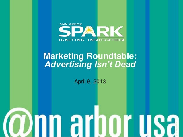 Marketing Roundtable:Advertising Isn't Dead       April 9, 2013                         © Ann Arbor SPARK