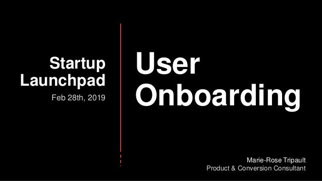 User Onboarding Startup Launchpad Feb 28th, 2019 Marie-Rose Tripault Product & Conversion Consultant