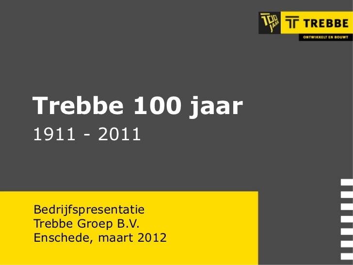 Bedrijfspresentatie Trebbe Groep B.V. Enschede, maart 2012 Trebbe 100 jaar  1911 - 2011