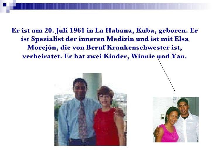 Er ist am 20. Juli 1961 in La Habana, Kuba, geboren. Er ist Spezialist der inneren Medizin und ist mit Elsa Morejón, die v...