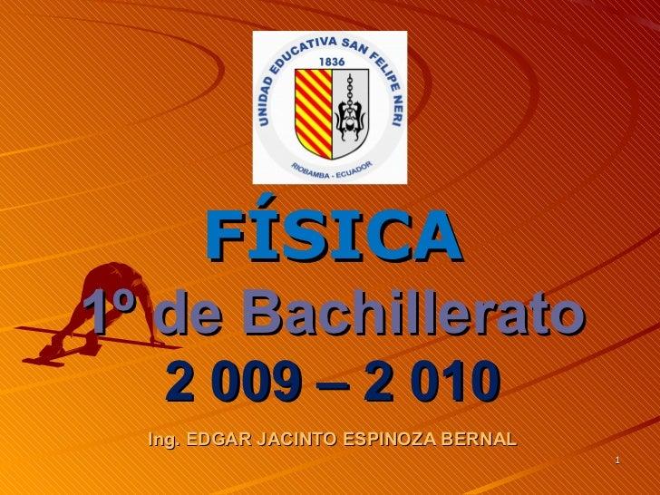 FÍSICA1º de Bachillerato   2 009 – 2 010  Ing. EDGAR JACINTO ESPINOZA BERNAL                                       1