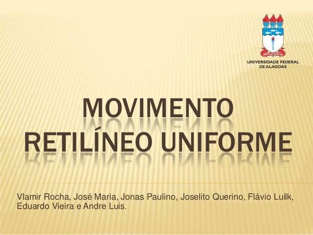MOVIMENTORETILÍNEO UNIFORMEVlamir Rocha, José Maria, Jonas Paulino, Joselito Querino, Flávio Luilk,Eduardo Vieira e Andre ...
