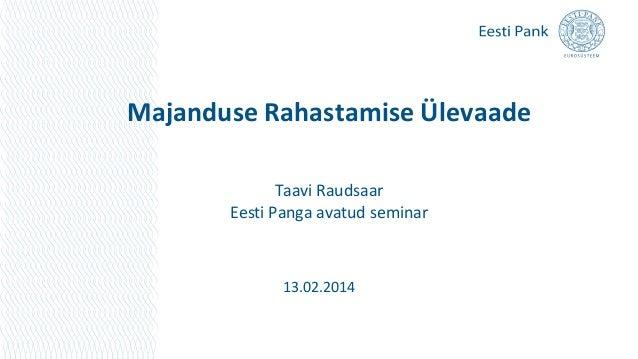 Majanduse Rahastamise Ülevaade Taavi Raudsaar Eesti Panga avatud seminar  13.02.2014