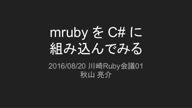 mruby を C# に 組み込んでみる 2016/08/20 川崎Ruby会議01 秋山 亮介