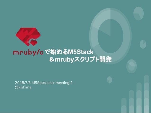 2018/7/3 M5Stack user meeting 2 @kishima で始めるM5Stack  &mrubyスクリプト開発