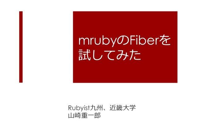 mrubyのFiberを 試してみた  Rubyist九州、近畿⼤大学 ⼭山崎重⼀一郎郎