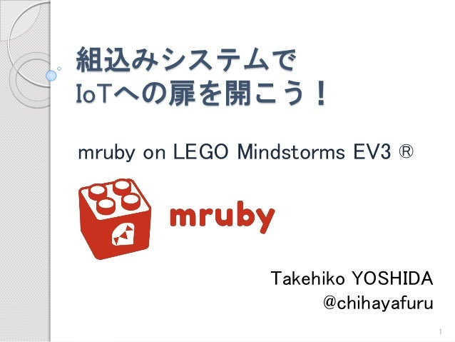 組込みシステムで IoTへの扉を開こう!  mruby on LEGO Mindstorms EV3 ®  Takehiko YOSHIDA  @chihayafuru  1