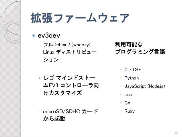 拡張ファームウェア  ev3dev  ◦フルDebian7 (wheezy) Linux ディストリビュー ション  ◦レゴマインドストー ムEV3 コントローラ向 けカスタマイズ  ◦microSD/SDHC カード から起動  利用可能な...