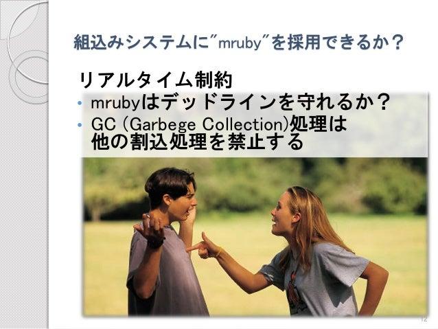 """組込みシステムに""""mruby""""を採用できるか?  リアルタイム制約  •mrubyはデッドラインを守れるか?  •GC (Garbege Collection)処理は 他の割込処理を禁止する  12"""