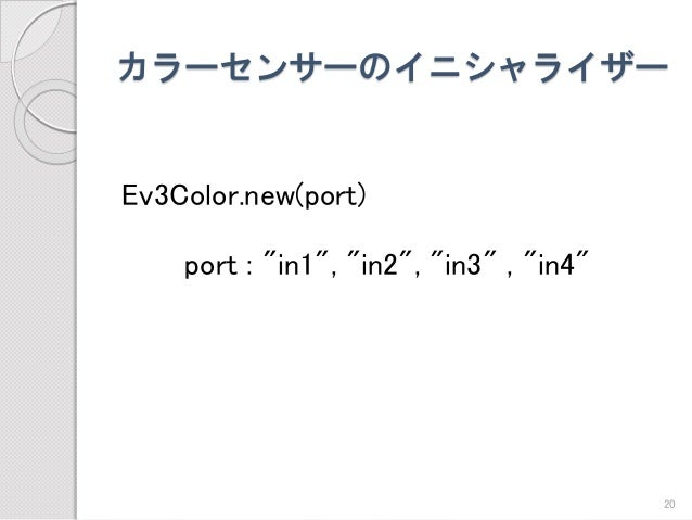 """カラーセンサーのイニシャライザー  Ev3Color.new(port)  port : """"in1"""", """"in2"""", """"in3"""" , """"in4""""  20"""