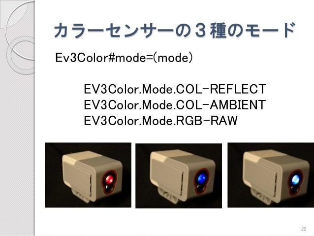 カラーセンサーの3種のモード  Ev3Color#mode=(mode)  EV3Color.Mode.COL-REFLECT  EV3Color.Mode.COL-AMBIENT  EV3Color.Mode.RGB-RAW  22