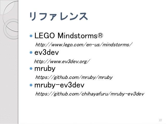 リファレンス  LEGO Mindstorms®  http://www.lego.com/en-us/mindstorms/  ev3dev  http://www.ev3dev.org/  mruby  https://github....