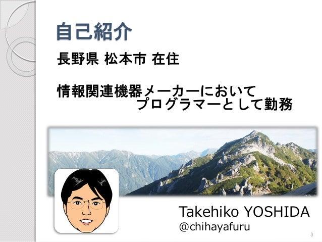 自己紹介  長野県松本市在住  情報関連機器メーカーにおいて プログラマーとして勤務  Takehiko YOSHIDA  @chihayafuru  3