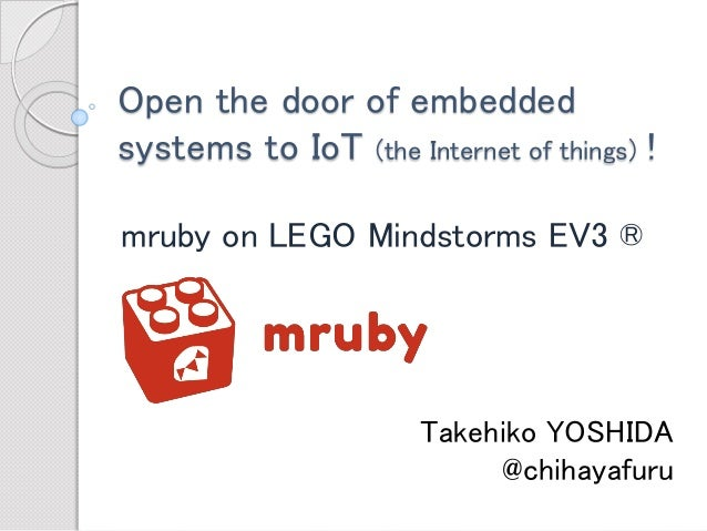 Open the door of embedded systems to IoT (the Internet of things)!  mruby on LEGO Mindstorms EV3 ®  Takehiko YOSHIDA  @chi...