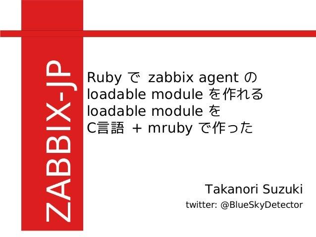 Ruby で zabbix agent の loadable module を作れる loadable module を C言語 + mruby で作った Takanori Suzuki twitter: @BlueSkyDetector