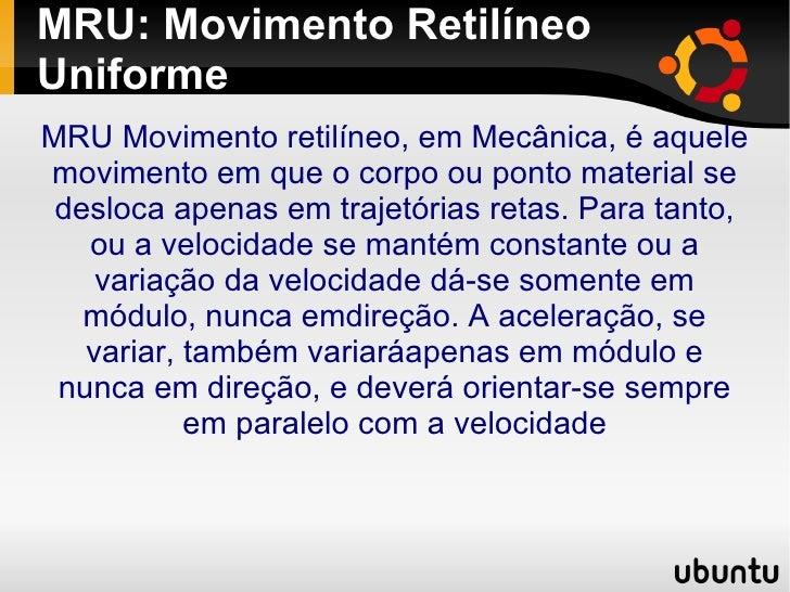 MRU: Movimento Retilíneo Uniforme <ul><ul><li>MRU Movimento retilíneo, em Mecânica, é aquele movimento em que o corpo ou p...