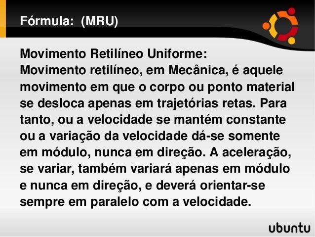 Fórmula:(MRU) MovimentoRetilíneoUniforme: Movimentoretilíneo,emMecânica,éaquele movimentoemqueocorpoou...