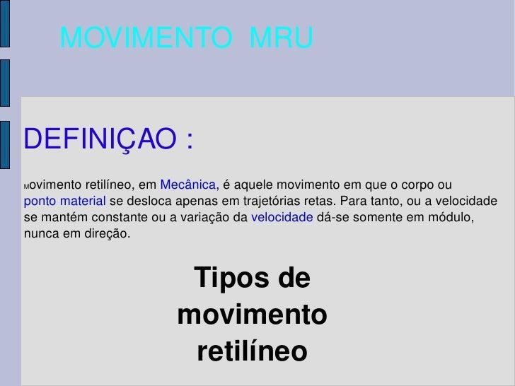 MOVIMENTO  MRU DEFINIÇAO : M ovimento retilíneo, em  Mecânica , é aquele movimento em que o corpo ou  ponto material  se d...