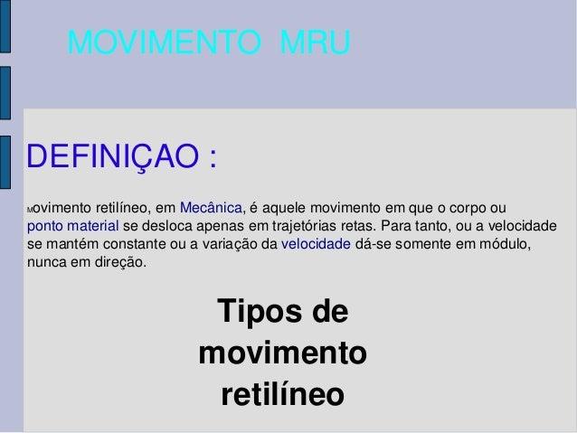 MOVIMENTOMRU DEFINIÇAO:  Movimentoretilíneo,emMecânica,éaquelemovimentoemqueocorpoou pontomaterialsedes...