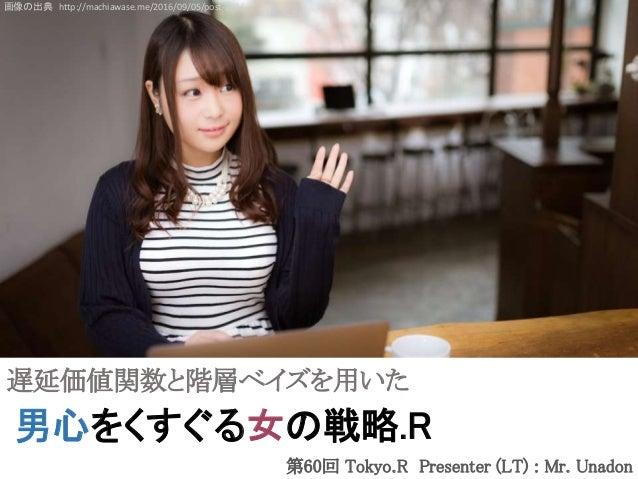男心をくすぐる女の戦略.R 画像の出典 http://machiawase.me/2016/09/05/post-205/ 遅延価値関数と階層ベイズを用いた 第60回 Tokyo.R Presenter (LT) : Mr. Unadon