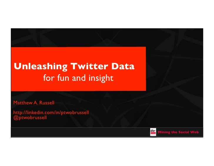 Unleashing Twitter Data     for fun and insightMatthew A. Russellhttp://linkedin.com/in/ptwobrussell@ptwobrussell         ...