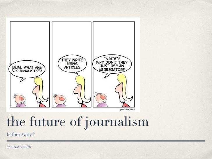 the future of journalism <ul><li>Is there any? </li></ul>19 October 2010
