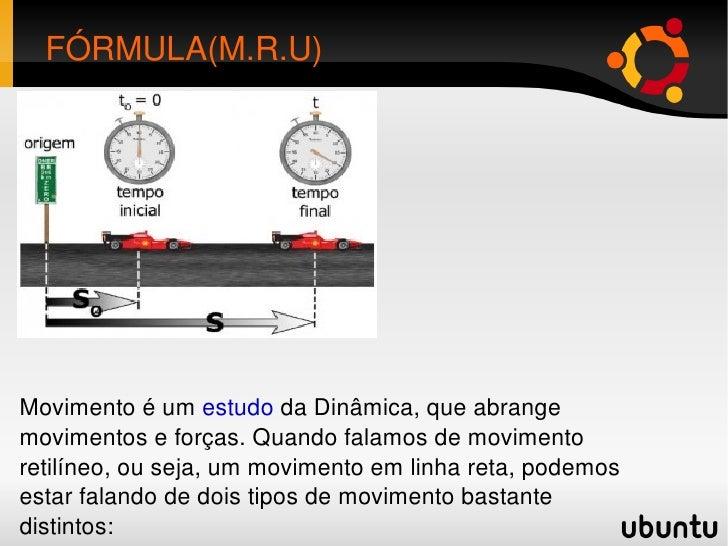 FÓRMULA(M.R.U) Movimento é um estudo da Dinâmica, que abrange movimentos e forças. Quando falamos de movimento retilíneo...