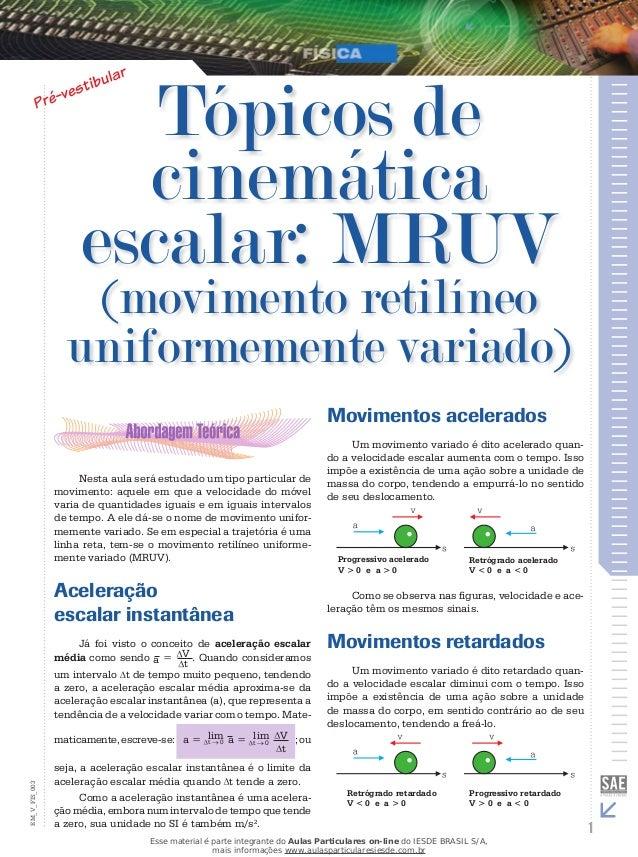 Tópicos de  cinemática  escalar: MRUV  (movimento retilíneo  uniformemente variado)  Nesta aula será estudado um tipo part...