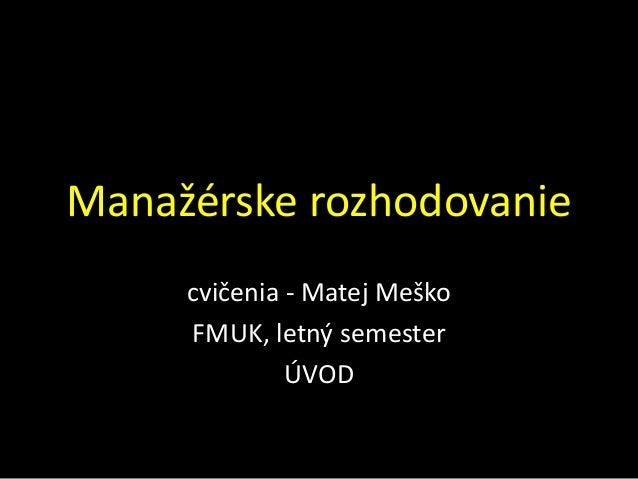 Manažérske rozhodovanie     cvičenia - Matej Meško     FMUK, letný semester              ÚVOD