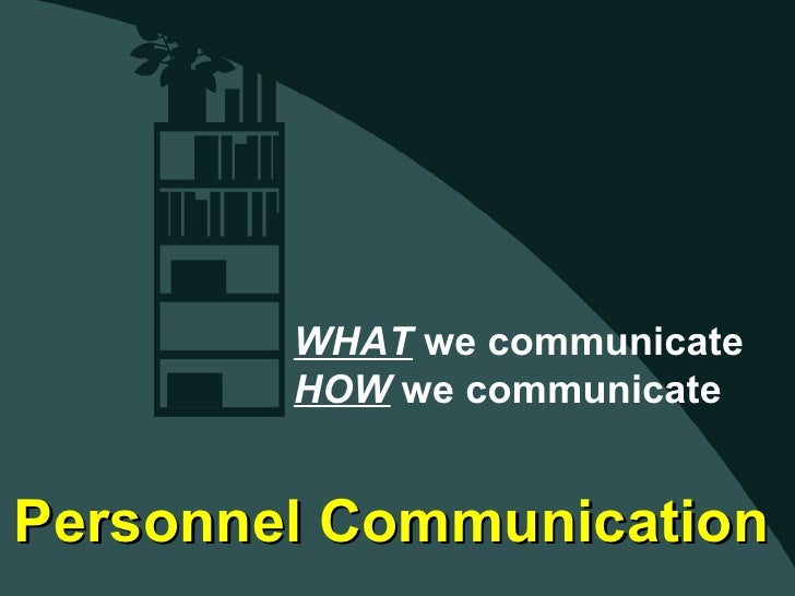 WHAT  we communicate HOW  we communicate Personnel Communication