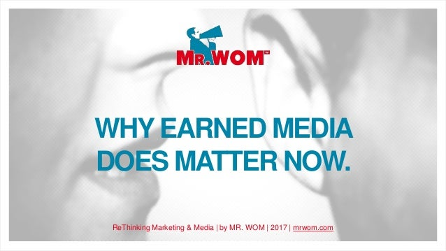 WHY EARNED MEDIA DOES MATTER NOW. ReThinking Marketing & Media | by MR. WOM | 2017 | mrwom.com