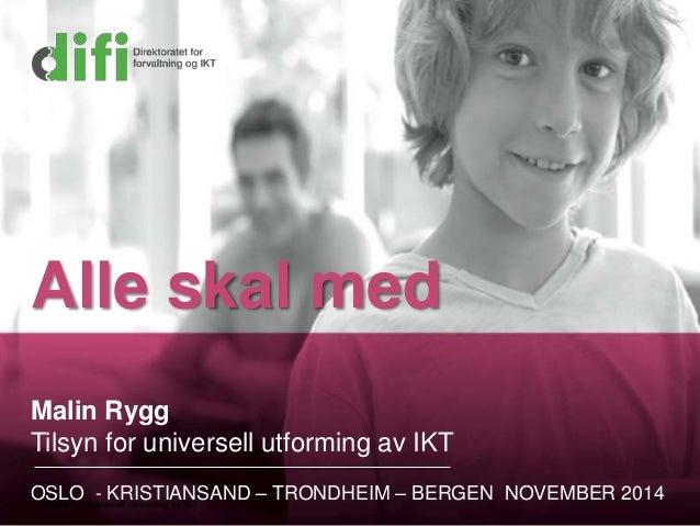 Alle skal med  Malin Rygg  Tilsyn for universell utforming av IKT  OSLO - KRISTIANSAND – TRONDHEIM – BERGEN NOVEMBER 2014 ...