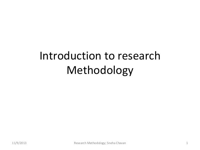 Introduction to research Methodology  11/9/2013  Research Methodology; Sneha Chavan  1