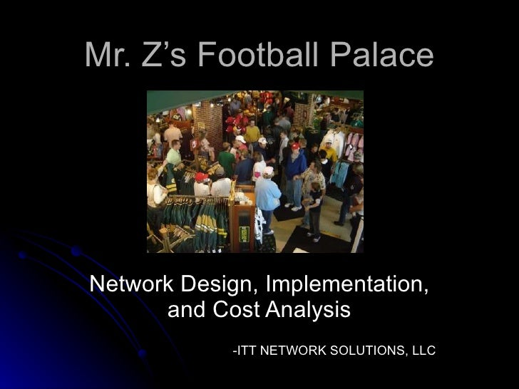 Mr. Z's Football Palace Network Design, Implementation, and Cost Analysis -ITT NETWORK SOLUTIONS, LLC