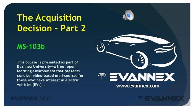 2 The Acquisition Decision - Part 2 MS-103b This course is presented as part of Evannex University—a free, open learning e...