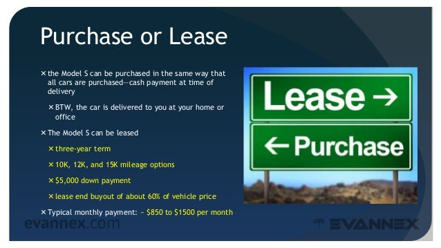 Purchase or Lease the Model S can be purchased in the same way that all cars are purchased—cash payment at time of delive...