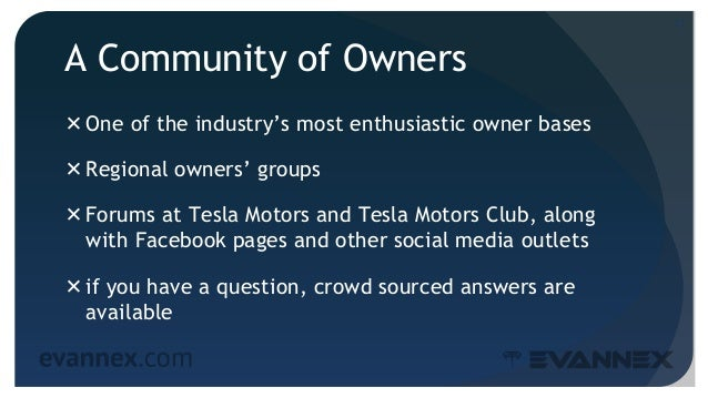 A Community of Owners One of the industry's most enthusiastic owner bases Regional owners' groups Forums at Tesla Motor...