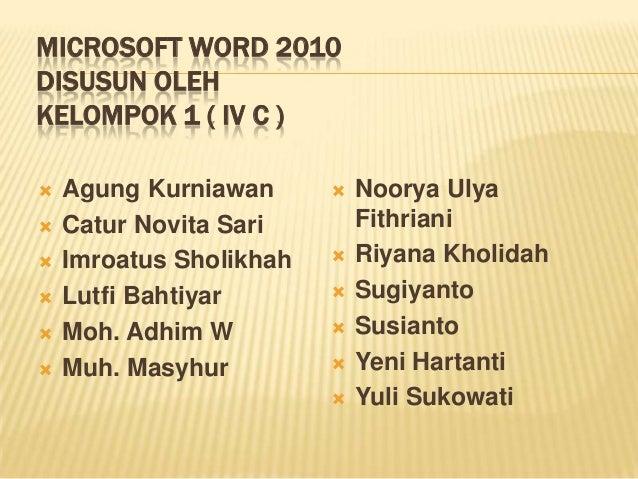 MICROSOFT WORD 2010 DISUSUN OLEH KELOMPOK 1 ( IV C )        Agung Kurniawan Catur Novita Sari Imroatus Sholikhah Lut...