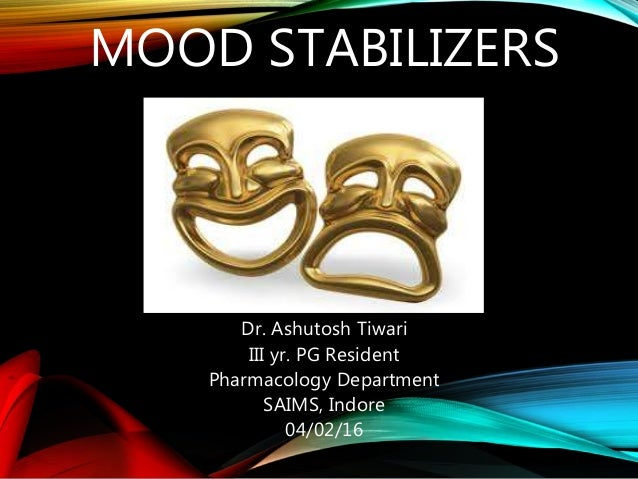 MOOD STABILIZERS Dr. Ashutosh Tiwari III yr. PG Resident Pharmacology Department SAIMS, Indore 04/02/16