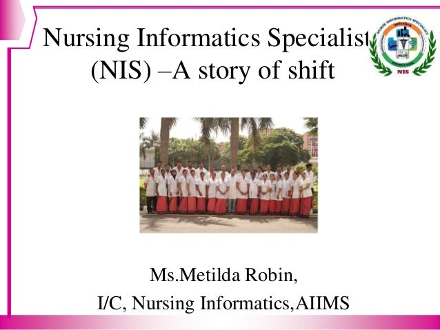 Nursing Informatics Specialists (NIS) –A story of shift Ms.Metilda Robin, I/C, Nursing Informatics,AIIMS