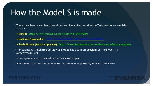 How the Model S is made There have been a number of good on-line videos that describe the Tesla Motors automobile factory...
