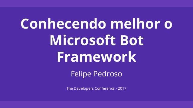 Conhecendo melhor o Microsoft Bot Framework Felipe Pedroso The Developers Conference - 2017