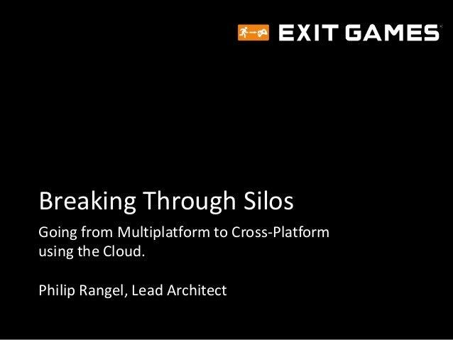 Breaking Through Silos Going from Multiplatform to Cross-Platform using the Cloud. Philip Rangel, Lead Architect