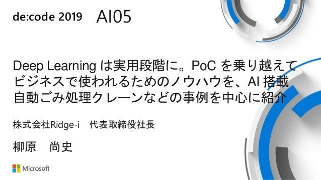 de:code 2019 AI05 Deep Learning は実用段階に。PoC を乗り越えて ビジネスで使われるためのノウハウを、AI 搭載 自動ごみ処理クレーンなどの事例を中心に紹介 株式会社Ridge-i 代表取締役社長 柳原 尚史