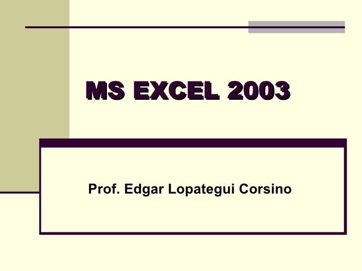 MS EXCEL 2003 Prof. Edgar Lopategui Corsino