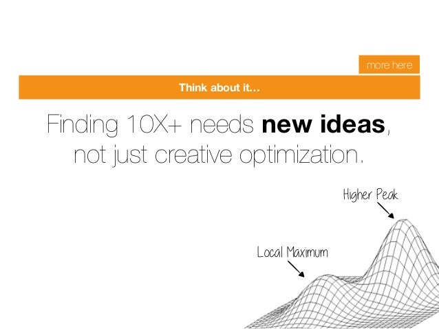 Finding 10X+ needs new ideas,  not just creative optimization.  Local Maximum  Higher Peak  Growth Hacking Conference Oct ...