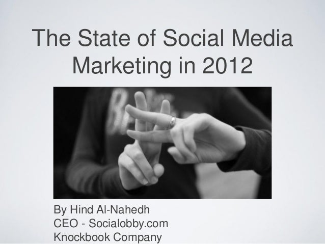 The State of Social Media Marketing in 2012 By Hind Al-Nahedh CEO - Socialobby.com Knockbook Company